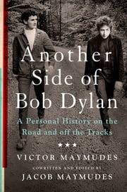 Another Side of Bob Dylan - A Personal History on the Road and off the Tracks ebook by Victor Maymudes,Jacob Maymudes