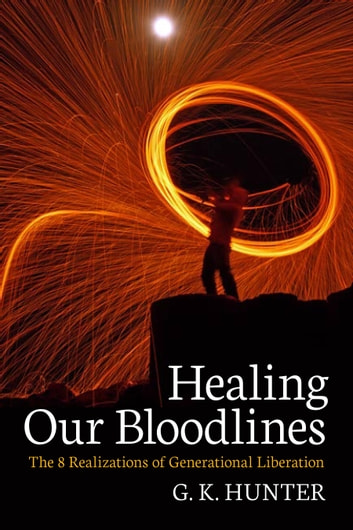 Healing Our Bloodlines: The 8 Realizations of Generational Liberation ebook by G. K. Hunter