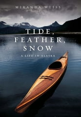 Tide, Feather, Snow - A Life in Alaska ebook by Miranda Weiss