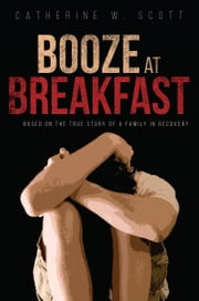 Booze at Breakfast - Based on the True Story of a Family in Recovery ebook by Catherine W. Scott