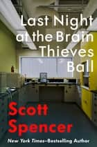 Last Night at the Brain Thieves Ball ebook by Scott Spencer