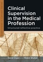 Clinical Supervision In The Medical Profession: Structured Reflective Practice ebook by David Owen,Robin Shohet