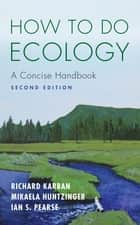 How to Do Ecology - A Concise Handbook, Second Edition ebook by Richard Karban, Mikaela Huntzinger, Ian S. Pearse