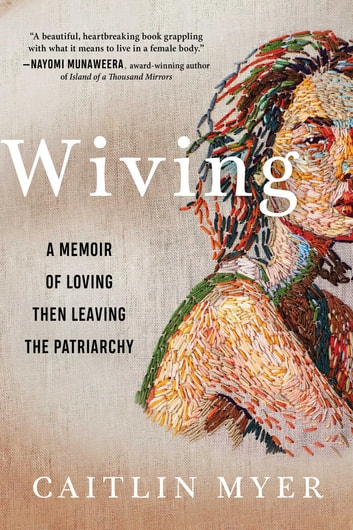 Wiving - A Memoir of Loving then Leaving the Patriarchy ebook by Caitlin Myer