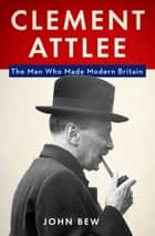 Clement Attlee - The Man Who Made Modern Britain ebook by John Bew