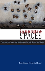 Insecure Spaces - Peacekeeping, Power and Performance in Haiti, Kosovo and Liberia ebook by Paul Higate, Marsha Henry