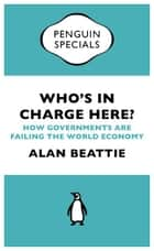 Who's in Charge Here? - How Governments are Failing the World Economy eBook by Alan Beattie