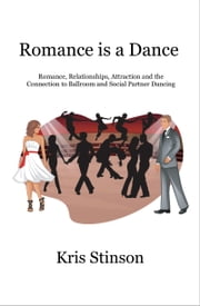 Romance is a Dance - Romance, Relationships, Attraction and the Connection to Ballroom and Social Partner Dancing ebook by Kris Stinson