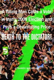 Death to the Dictator! - A Young Man Casts a Vote in Iran's 2009 Election and Pays a Devastating Price ebook by Afsaneh Moqadam