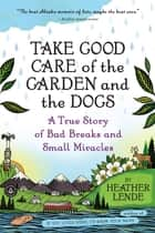 Take Good Care of the Garden and the Dogs: A True Story of Bad Breaks and Small Miracles ebook by Heather Lende