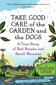 Take Good Care of the Garden and the Dogs - A True Story of Bad Breaks and Small Miracles ebook by Kobo.Web.Store.Products.Fields.ContributorFieldViewModel