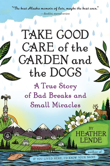 Take Good Care of the Garden and the Dogs - A True Story of Bad Breaks and Small Miracles ebook by Heather Lende