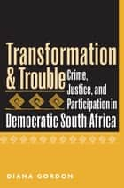 Transformation and Trouble - Crime, Justice and Participation in Democratic South Africa ebook by Diana Gordon