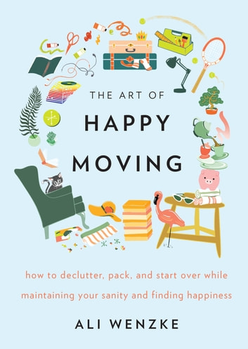 The Art of Happy Moving - How to Declutter, Pack, and Start Over While Maintaining Your Sanity and Finding Happiness ebook by Ali Wenzke
