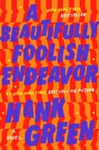 A Beautifully Foolish Endeavor - A Novel ebook by Hank Green