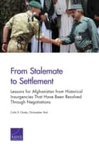 From Stalemate to Settlement - Lessons for Afghanistan from Historical Insurgencies That Have Been Resolved Through Negotiations ebook by Christopher Paul, Colin P. Clarke