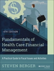 Fundamentals of Health Care Financial Management - A Practical Guide to Fiscal Issues and Activities, 4th Edition ebook by Steven Berger