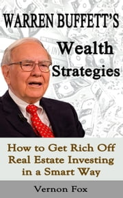Warren Buffett's Wealth Strategies: How to Get Rich Off Real Estate Investing in a Smart Way ebook by Vernon Fox