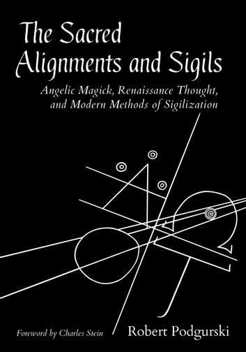 The Sacred Alignments and Sigils - Angelic Magick, Renaissance Thought, and Modern Methods of Sigilization ebook by Robert Podgurski