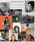 25 Women - Essays on Their Art ebook by Dave Hickey