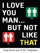 I Love You, Man . . . but Not Like That ebook by Greg Suess,D.M. Chapman