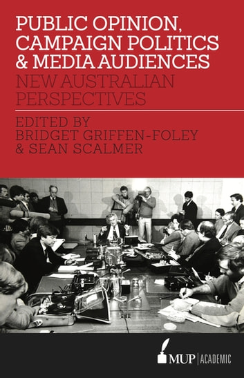 Public Opinion, Campaign Politics & Media Audiences - New Australian Perspectives ebook by Bridget Griffen-Foley,Associate Professor Sean Scalmer