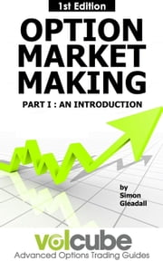 Option Market Making : Part I : An Introduction - Volcube Advanced Options Trading Guides, #3 ebook by Simon Gleadall