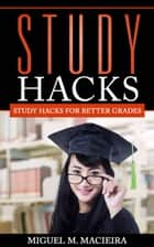 Study Hacks: Study Hacks for Better Grades ebook by Miguel M. Macieira