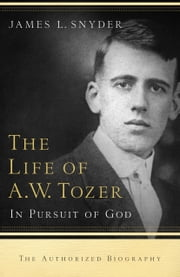 The Life of A.W. Tozer - In Pursuit of God ebook by James L. Snyder,Gary Benedict,Leonard Ravenhill
