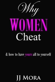Why Women Cheat: and how to keep yours all to yourself ebook by JJ Mora