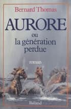 Aurore ou la Génération perdue ebook by Bernard Thomas