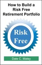 How to Build a Risk Free Retirement Portfolio ebook by Dale Maley