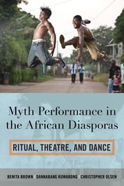 Myth Performance in the African Diasporas - Ritual, Theatre, and Dance ebook by Benita Brown,Dannabang Kuwabong,Christopher Olsen