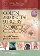 Colon and Rectal Surgery: Anorectal Operations ebook by Steven D. Wexner, James W. Fleshman