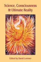 Science, Consciousness and Ultimate Reality ebook by David Lorimer