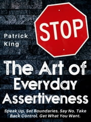 The Art of Everyday Assertiveness - Speak Up. Set Boundaries. Say No. Take Back Control. Get What You Want. ebook by Patrick King