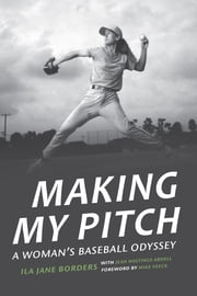 Making My Pitch - A Woman's Baseball Odyssey ebook by Jean Hastings Ardell, Mike Veeck, Ila Jane Borders