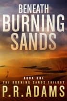 Beneath Burning Sands - Burning Sands, #1 ebook by P R Adams