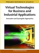 Virtual Technologies for Business and Industrial Applications - Innovative and Synergistic Approaches ebook by N. Raghavendra Rao