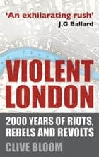 Violent London - 2000 Years of Riots, Rebels and Revolts ebook by C. Bloom