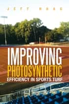 IMPROVING PHOTOSYNTHETIC EFFICIENCY IN SPORTS TURF ebook by Jeff Haag