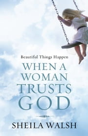 Beautiful Things Happen When a Woman Trusts God ebook by Sheila Walsh