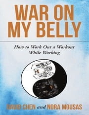 War On My Belly: How to Work Out a Workout While Working ebook by David Chen,Nora Mousas