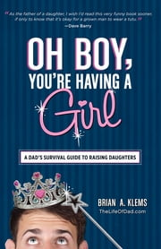 Oh Boy, You're Having a Girl - A Dad's Survival Guide to Raising Daughters ebook by Brian A. Klems