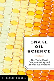 Snake Oil Science - The Truth about Complementary and Alternative Medicine ebook by R. Barker Bausell, PhD