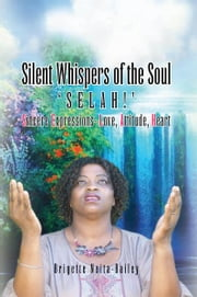 Silent Whispers of the Soul - SELAH!!! Sincere Expressions –Love, Attitude, Heart! ebook by Brigette Neita-Bailey