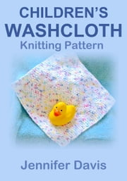 Children's Washcloth: Knitting Pattern ebook by Jennifer Davis