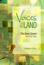Voices of the Land: The Seed Savers and Other Plays ebook by Katherine Koller