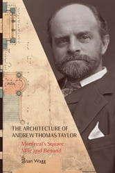 The Architecture of Andrew Thomas Taylor - Montreal's Square Mile and Beyond ebook by Susan Wagg