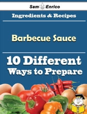 10 Ways to Use Barbecue Sauce (Recipe Book) ebook by Dusty Cordero,Sam Enrico